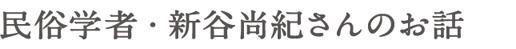 民俗学者・新谷尚紀さんのお話